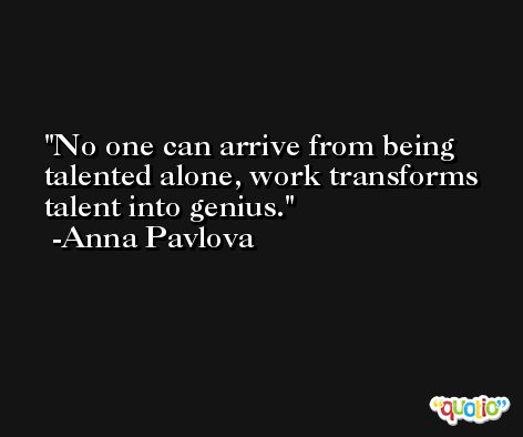 No one can arrive from being talented alone, work transforms talent into genius. -Anna Pavlova
