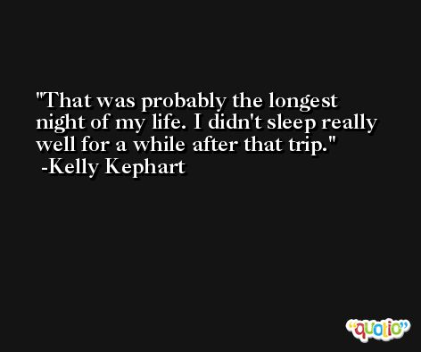 That was probably the longest night of my life. I didn't sleep really well for a while after that trip. -Kelly Kephart