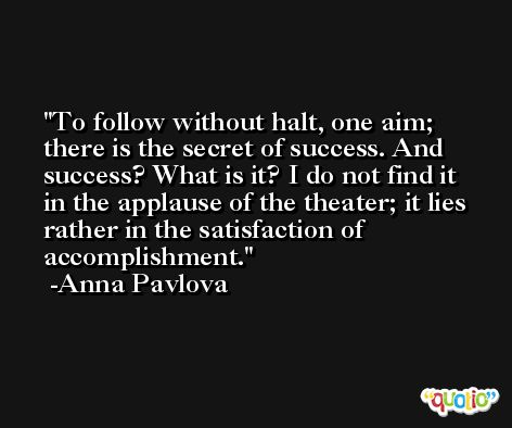 To follow without halt, one aim; there is the secret of success. And success? What is it? I do not find it in the applause of the theater; it lies rather in the satisfaction of accomplishment. -Anna Pavlova