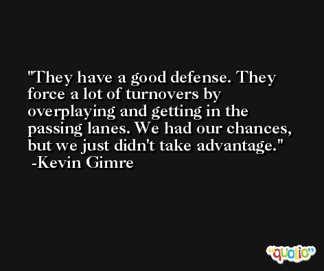 They have a good defense. They force a lot of turnovers by overplaying and getting in the passing lanes. We had our chances, but we just didn't take advantage. -Kevin Gimre