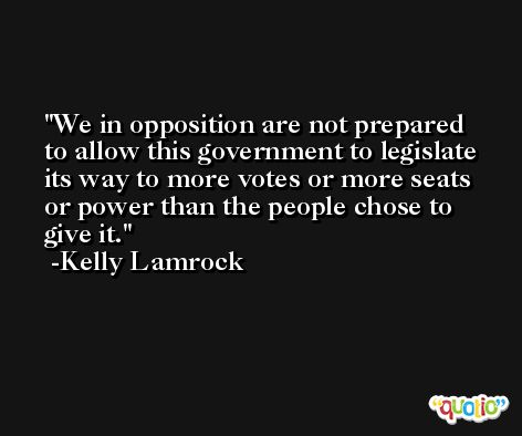 We in opposition are not prepared to allow this government to legislate its way to more votes or more seats or power than the people chose to give it. -Kelly Lamrock