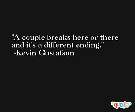 A couple breaks here or there and it's a different ending. -Kevin Gustafson