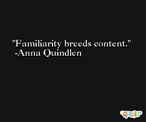 Familiarity breeds content. -Anna Quindlen