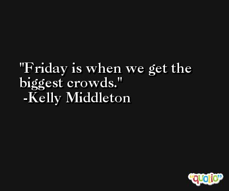 Friday is when we get the biggest crowds. -Kelly Middleton