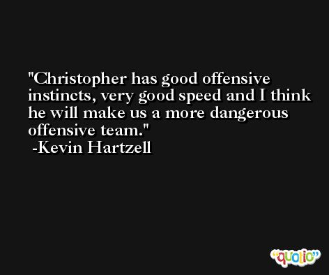 Christopher has good offensive instincts, very good speed and I think he will make us a more dangerous offensive team. -Kevin Hartzell