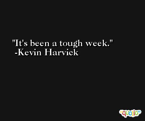 It's been a tough week. -Kevin Harvick