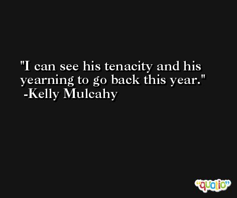 I can see his tenacity and his yearning to go back this year. -Kelly Mulcahy