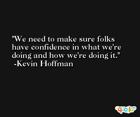 We need to make sure folks have confidence in what we're doing and how we're doing it. -Kevin Hoffman