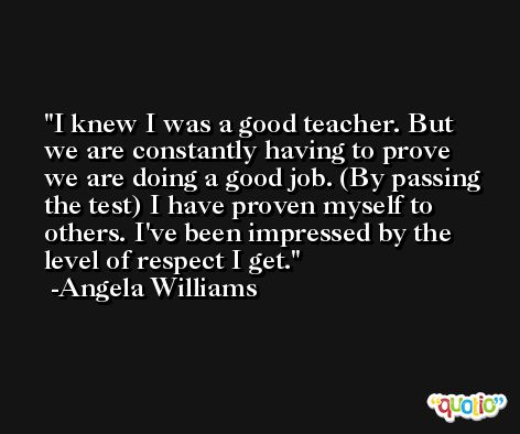I knew I was a good teacher. But we are constantly having to prove we are doing a good job. (By passing the test) I have proven myself to others. I've been impressed by the level of respect I get. -Angela Williams