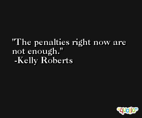The penalties right now are not enough. -Kelly Roberts