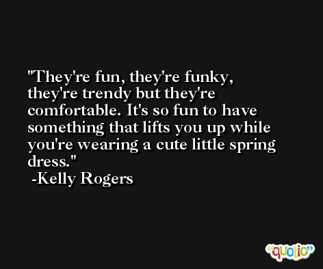 They're fun, they're funky, they're trendy but they're comfortable. It's so fun to have something that lifts you up while you're wearing a cute little spring dress. -Kelly Rogers