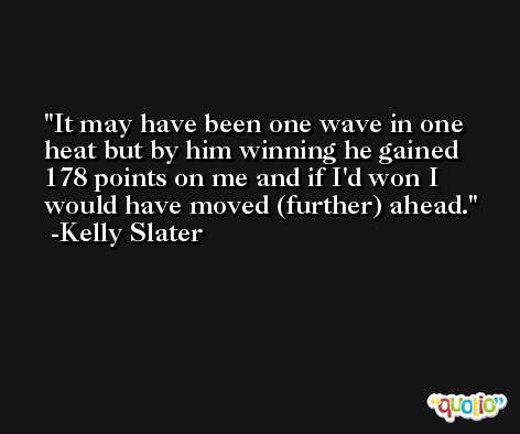It may have been one wave in one heat but by him winning he gained 178 points on me and if I'd won I would have moved (further) ahead. -Kelly Slater