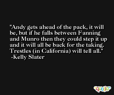 Andy gets ahead of the pack, it will be, but if he falls between Fanning and Munro then they could step it up and it will all be back for the taking. Trestles (in California) will tell all. -Kelly Slater