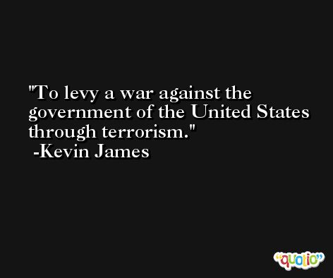 To levy a war against the government of the United States through terrorism. -Kevin James
