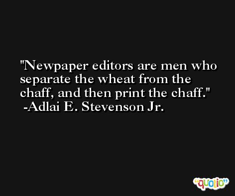 Newpaper editors are men who separate the wheat from the chaff, and then print the chaff. -Adlai E. Stevenson Jr.
