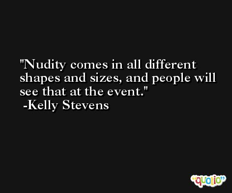 Nudity comes in all different shapes and sizes, and people will see that at the event. -Kelly Stevens