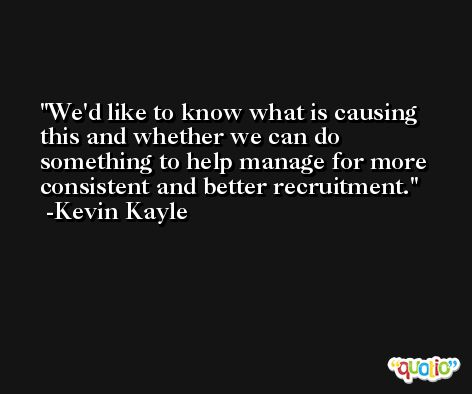 We'd like to know what is causing this and whether we can do something to help manage for more consistent and better recruitment. -Kevin Kayle