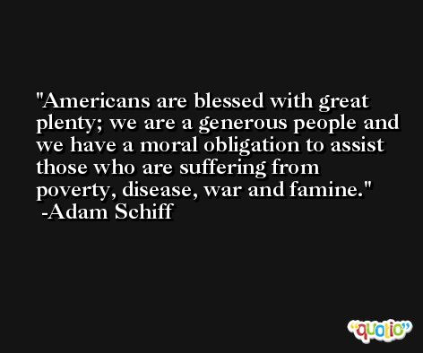 Americans are blessed with great plenty; we are a generous people and we have a moral obligation to assist those who are suffering from poverty, disease, war and famine. -Adam Schiff