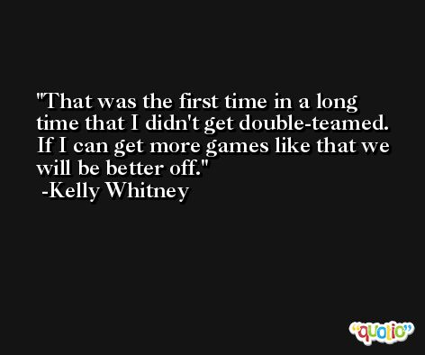 That was the first time in a long time that I didn't get double-teamed. If I can get more games like that we will be better off. -Kelly Whitney