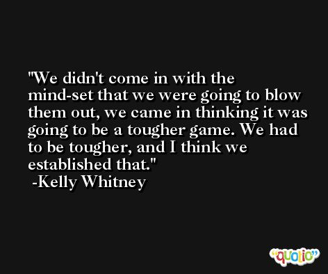 We didn't come in with the mind-set that we were going to blow them out, we came in thinking it was going to be a tougher game. We had to be tougher, and I think we established that. -Kelly Whitney