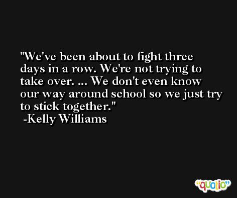 We've been about to fight three days in a row. We're not trying to take over. ... We don't even know our way around school so we just try to stick together. -Kelly Williams