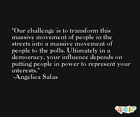 Our challenge is to transform this massive movement of people in the streets into a massive movement of people to the polls. Ultimately in a democracy, your influence depends on putting people in power to represent your interests. -Angelica Salas