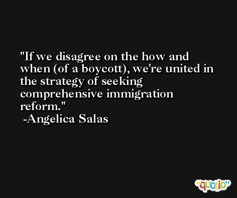 If we disagree on the how and when (of a boycott), we're united in the strategy of seeking comprehensive immigration reform. -Angelica Salas