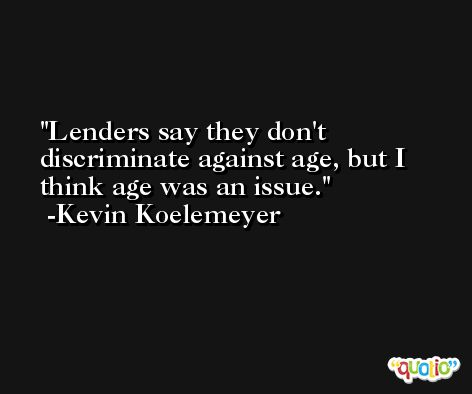 Lenders say they don't discriminate against age, but I think age was an issue. -Kevin Koelemeyer