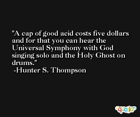 A cap of good acid costs five dollars and for that you can hear the Universal Symphony with God singing solo and the Holy Ghost on drums. -Hunter S. Thompson