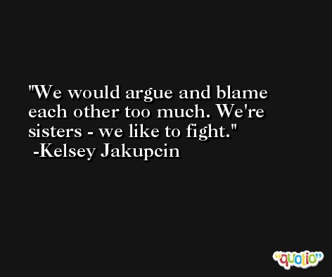 We would argue and blame each other too much. We're sisters - we like to fight. -Kelsey Jakupcin