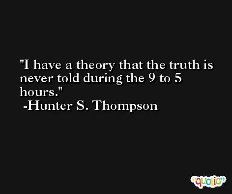 I have a theory that the truth is never told during the 9 to 5 hours. -Hunter S. Thompson