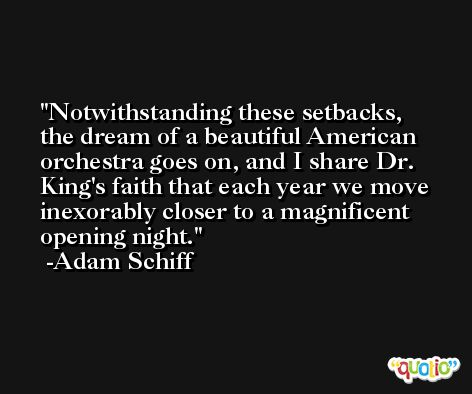 Notwithstanding these setbacks, the dream of a beautiful American orchestra goes on, and I share Dr. King's faith that each year we move inexorably closer to a magnificent opening night. -Adam Schiff