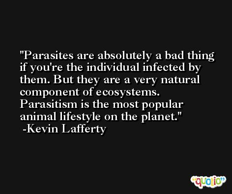 Parasites are absolutely a bad thing if you're the individual infected by them. But they are a very natural component of ecosystems. Parasitism is the most popular animal lifestyle on the planet. -Kevin Lafferty