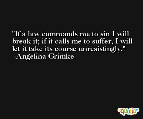 If a law commands me to sin I will break it; if it calls me to suffer, I will let it take its course unresistingly. -Angelina Grimke