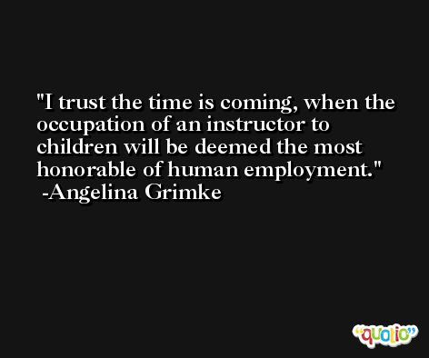 I trust the time is coming, when the occupation of an instructor to children will be deemed the most honorable of human employment. -Angelina Grimke