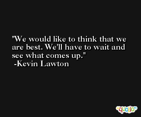 We would like to think that we are best. We'll have to wait and see what comes up. -Kevin Lawton