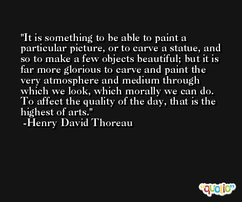 It is something to be able to paint a particular picture, or to carve a statue, and so to make a few objects beautiful; but it is far more glorious to carve and paint the very atmosphere and medium through which we look, which morally we can do. To affect the quality of the day, that is the highest of arts. -Henry David Thoreau