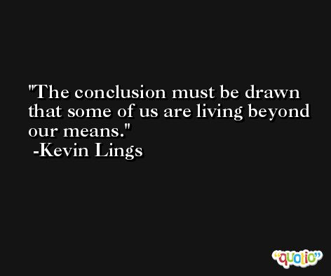 The conclusion must be drawn that some of us are living beyond our means. -Kevin Lings