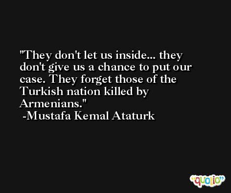 They don't let us inside... they don't give us a chance to put our case. They forget those of the Turkish nation killed by Armenians. -Mustafa Kemal Ataturk