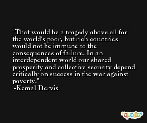 That would be a tragedy above all for the world's poor, but rich countries would not be immune to the consequences of failure. In an interdependent world our shared prosperity and collective security depend critically on success in the war against poverty. -Kemal Dervis