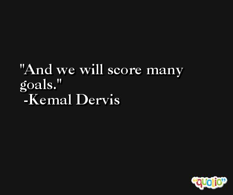And we will score many goals. -Kemal Dervis