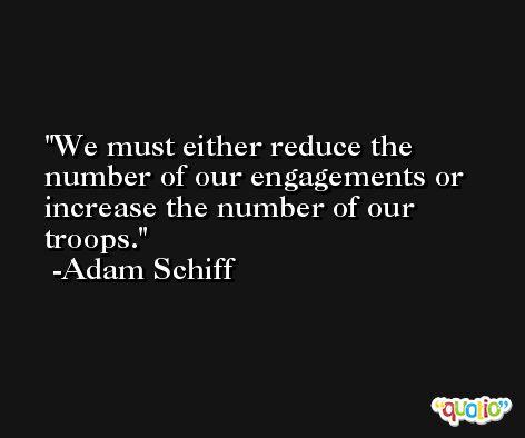 We must either reduce the number of our engagements or increase the number of our troops. -Adam Schiff