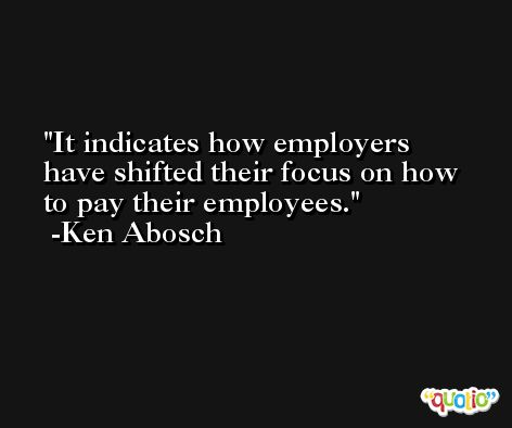 It indicates how employers have shifted their focus on how to pay their employees. -Ken Abosch