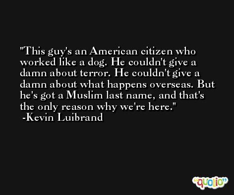 This guy's an American citizen who worked like a dog. He couldn't give a damn about terror. He couldn't give a damn about what happens overseas. But he's got a Muslim last name, and that's the only reason why we're here. -Kevin Luibrand