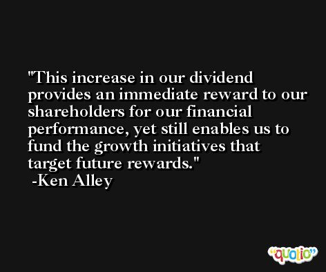 This increase in our dividend provides an immediate reward to our shareholders for our financial performance, yet still enables us to fund the growth initiatives that target future rewards. -Ken Alley