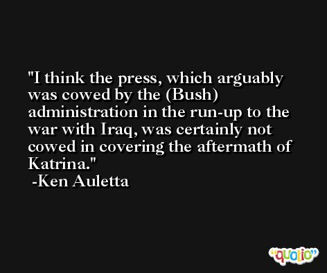 I think the press, which arguably was cowed by the (Bush) administration in the run-up to the war with Iraq, was certainly not cowed in covering the aftermath of Katrina. -Ken Auletta