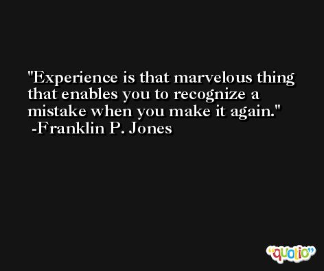 Experience is that marvelous thing that enables you to recognize a mistake when you make it again. -Franklin P. Jones