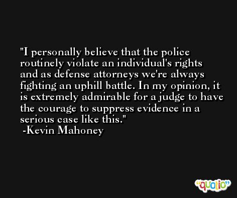 I personally believe that the police routinely violate an individual's rights and as defense attorneys we're always fighting an uphill battle. In my opinion, it is extremely admirable for a judge to have the courage to suppress evidence in a serious case like this. -Kevin Mahoney