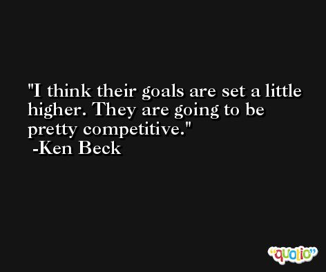 I think their goals are set a little higher. They are going to be pretty competitive. -Ken Beck