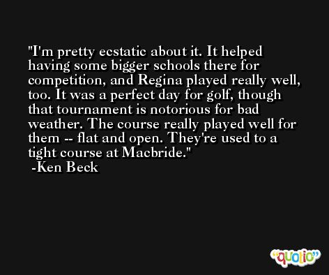 I'm pretty ecstatic about it. It helped having some bigger schools there for competition, and Regina played really well, too. It was a perfect day for golf, though that tournament is notorious for bad weather. The course really played well for them -- flat and open. They're used to a tight course at Macbride. -Ken Beck